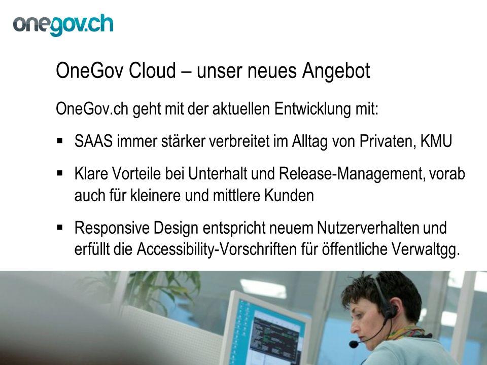 OneGov Cloud – unser neues Angebot OneGov.ch geht mit der aktuellen Entwicklung mit:  SAAS immer stärker verbreitet im Alltag von Privaten, KMU  Klare Vorteile bei Unterhalt und Release-Management, vorab auch für kleinere und mittlere Kunden  Responsive Design entspricht neuem Nutzerverhalten und erfüllt die Accessibility-Vorschriften für öffentliche Verwaltgg.