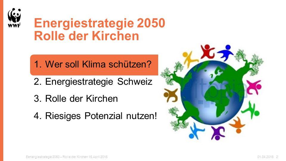 Energiestrategie 2050 Rolle der Kirchen Eenergiestrategie 2050 – Rolle der Kirchen 15.April 201601.04.20162 1.Wer soll Klima schützen.