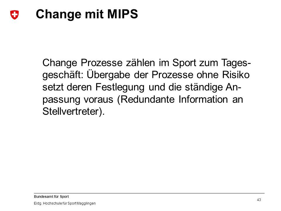 43 Bundesamt für Sport Eidg. Hochschule für Sport Magglingen Change mit MIPS Change Prozesse zählen im Sport zum Tages- geschäft: Übergabe der Prozess