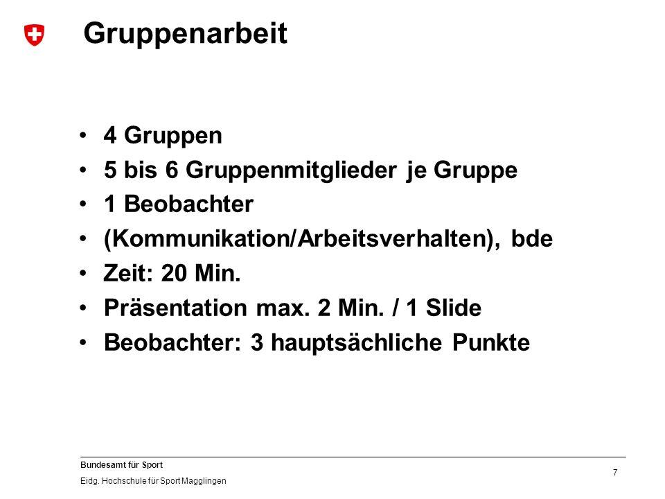 7 Bundesamt für Sport Eidg. Hochschule für Sport Magglingen Gruppenarbeit 4 Gruppen 5 bis 6 Gruppenmitglieder je Gruppe 1 Beobachter (Kommunikation/Ar