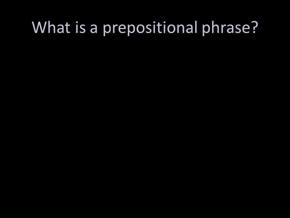 Two main parts: preposition and object of the preposition Purpose: functions as an adjective or adverb – Adj=which one.