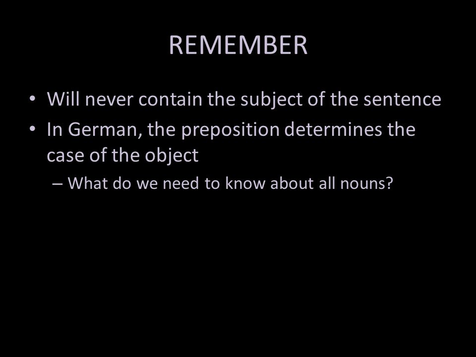 REMEMBER Will never contain the subject of the sentence In German, the preposition determines the case of the object – What do we need to know about all nouns?