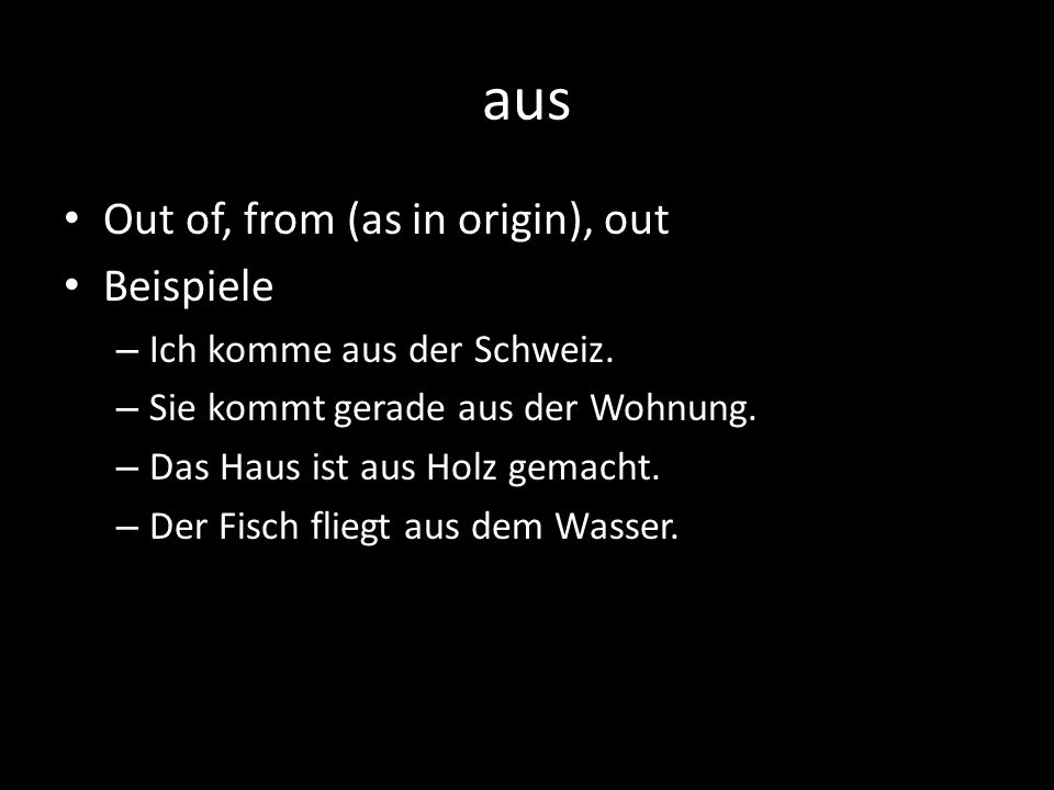 aus Out of, from (as in origin), out Beispiele – Ich komme aus der Schweiz.