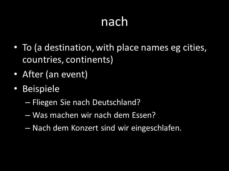 nach To (a destination, with place names eg cities, countries, continents) After (an event) Beispiele – Fliegen Sie nach Deutschland? – Was machen wir