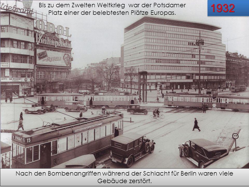19321932 Bis zu dem Zweiten Weltkrieg war der Potsdamer Platz einer der belebtesten Plätze Europas. Nach den Bombenangriffen während der Schlacht für