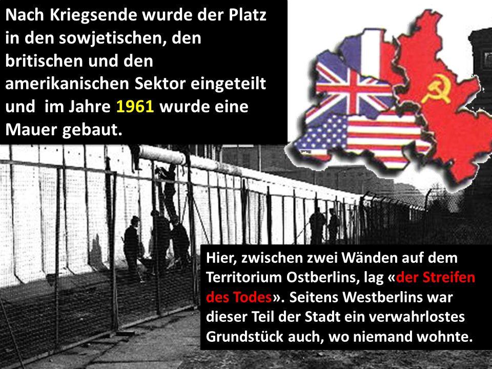 Nach Kriegsende wurde der Platz in den sowjetischen, den britischen und den amerikanischen Sektor eingeteilt und im Jahre 1961 wurde eine Mauer gebaut.
