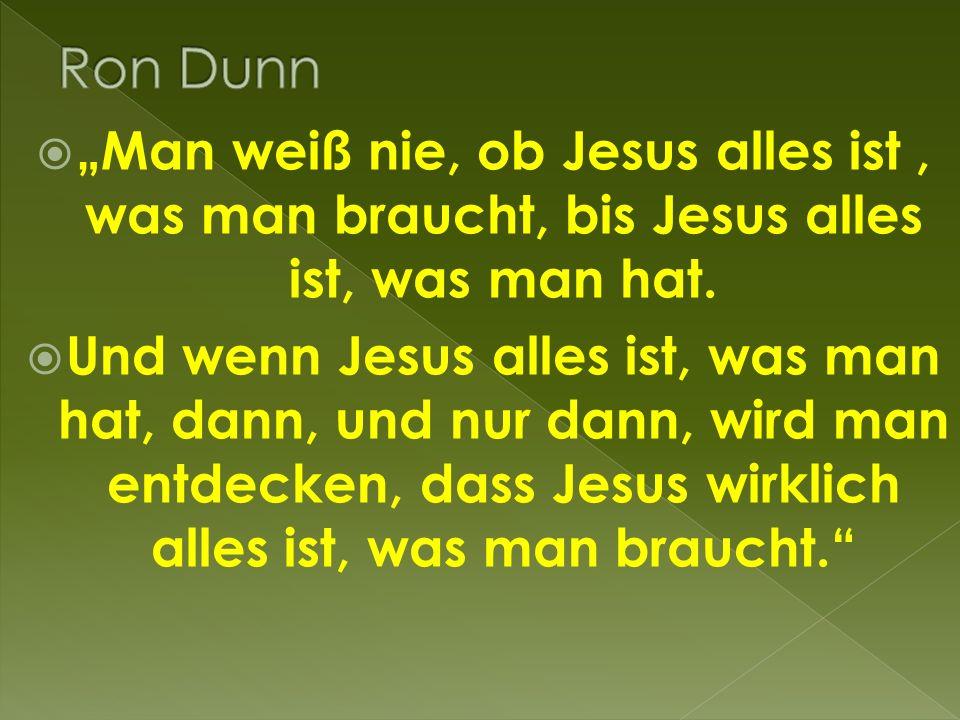 """ """"Man weiß nie, ob Jesus alles ist, was man braucht, bis Jesus alles ist, was man hat."""