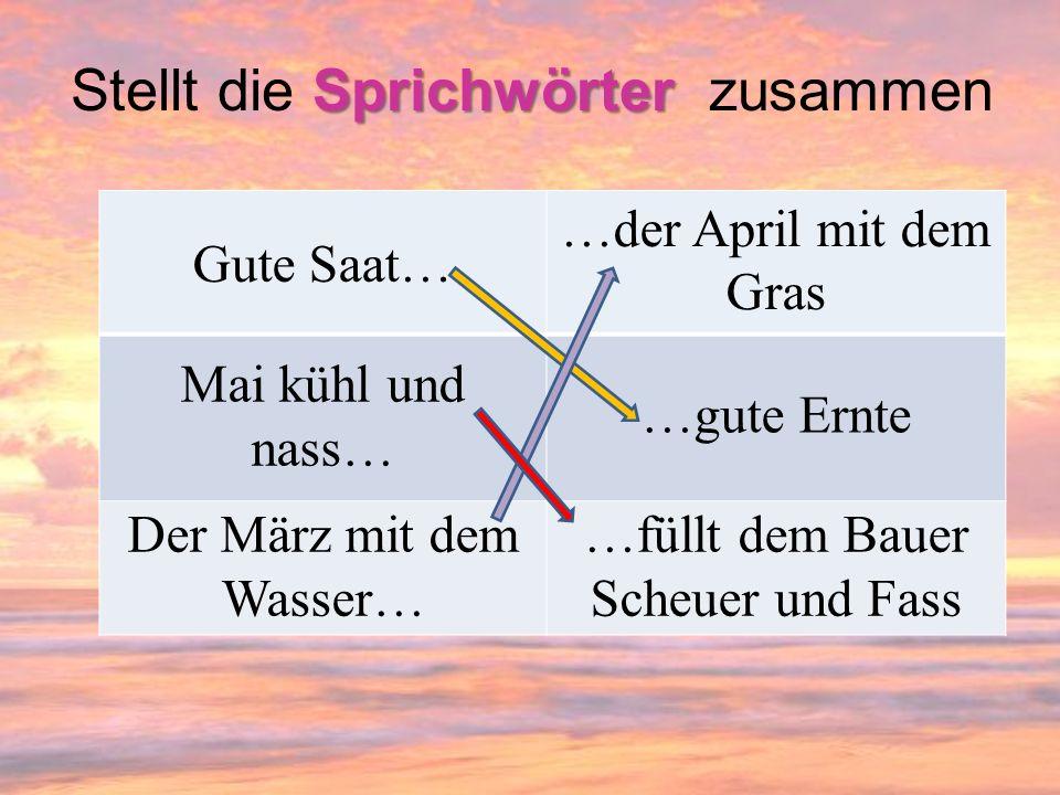 Sprichwörter Stellt die Sprichwörter zusammen Gute Saat… …der April mit dem Gras Mai kühl und nass… …gute Ernte Der März mit dem Wasser… …füllt dem Ba