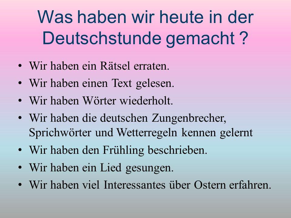 Was haben wir heute in der Deutschstunde gemacht ? Wir haben ein Rätsel erraten. Wir haben einen Text gelesen. Wir haben Wörter wiederholt. Wir haben