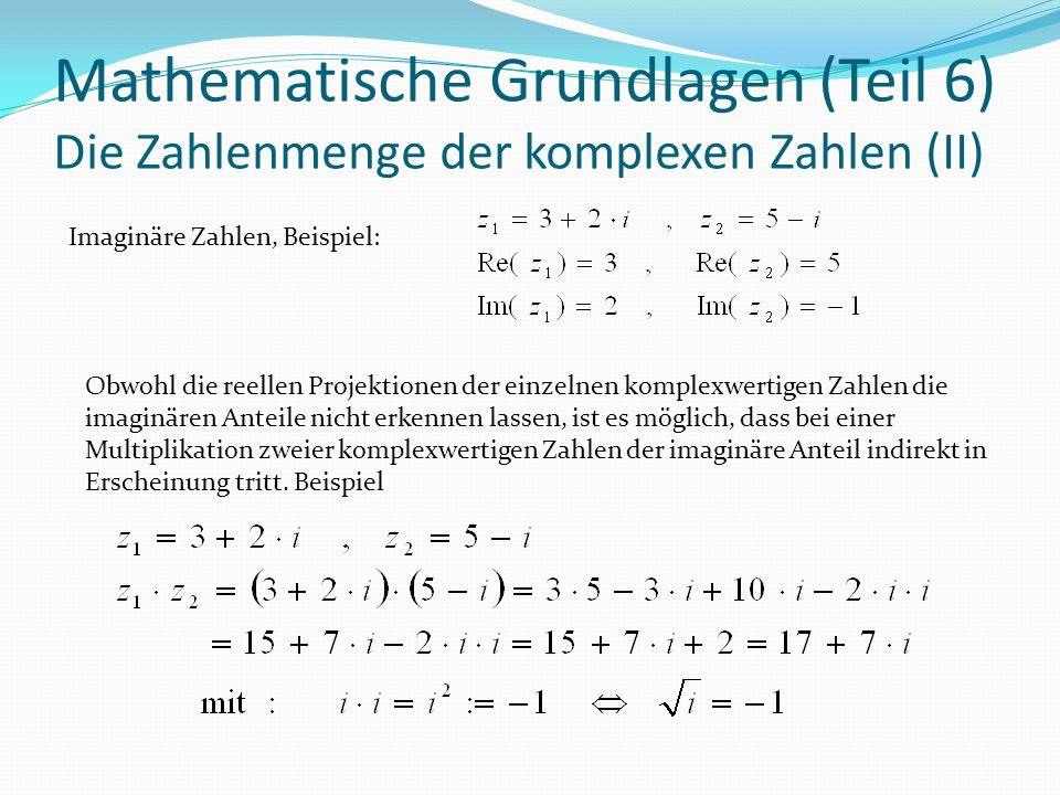 Mathematische Grundlagen (Teil 6) Die Zahlenmenge der komplexen Zahlen (II) Imaginäre Zahlen, Beispiel: Obwohl die reellen Projektionen der einzelnen komplexwertigen Zahlen die imaginären Anteile nicht erkennen lassen, ist es möglich, dass bei einer Multiplikation zweier komplexwertigen Zahlen der imaginäre Anteil indirekt in Erscheinung tritt.