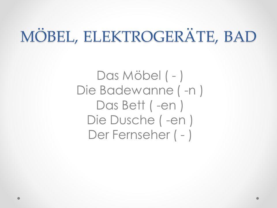 MÖBEL, ELEKTROGERÄTE, BAD Das Möbel ( - ) Die Badewanne ( -n ) Das Bett ( -en ) Die Dusche ( -en ) Der Fernseher ( - )