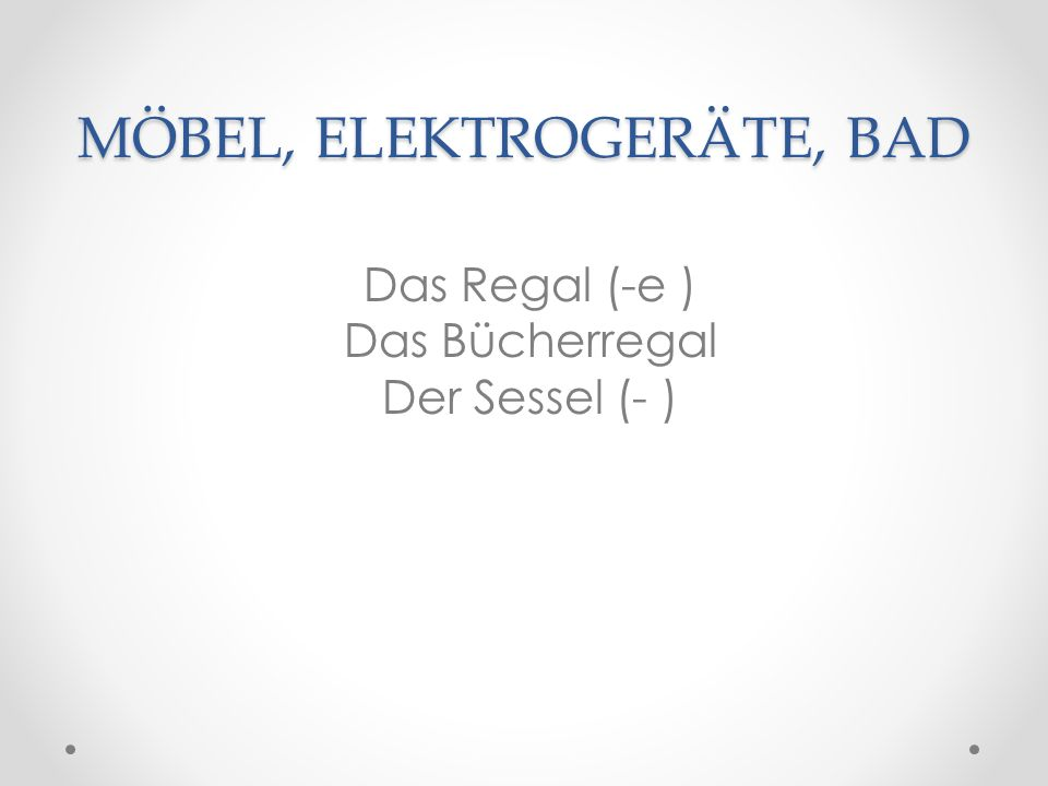 MÖBEL, ELEKTROGERÄTE, BAD Das Regal (-e ) Das Bücherregal Der Sessel (- )