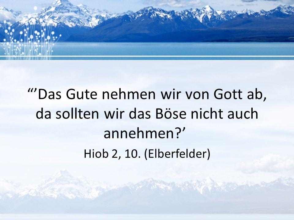 """""""'Das Gute nehmen wir von Gott ab, da sollten wir das Böse nicht auch annehmen?' Hiob 2, 10. (Elberfelder)"""