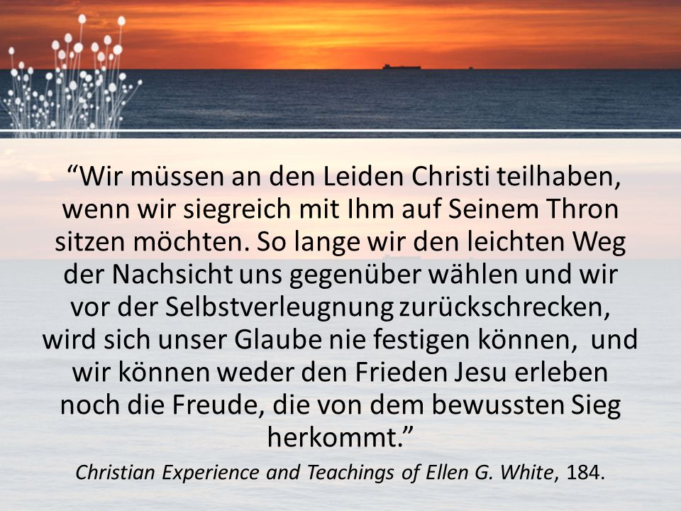 """""""Wir müssen an den Leiden Christi teilhaben, wenn wir siegreich mit Ihm auf Seinem Thron sitzen möchten. So lange wir den leichten Weg der Nachsicht u"""