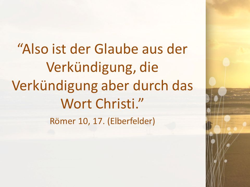 """""""Also ist der Glaube aus der Verkündigung, die Verkündigung aber durch das Wort Christi."""" Römer 10, 17. (Elberfelder)"""