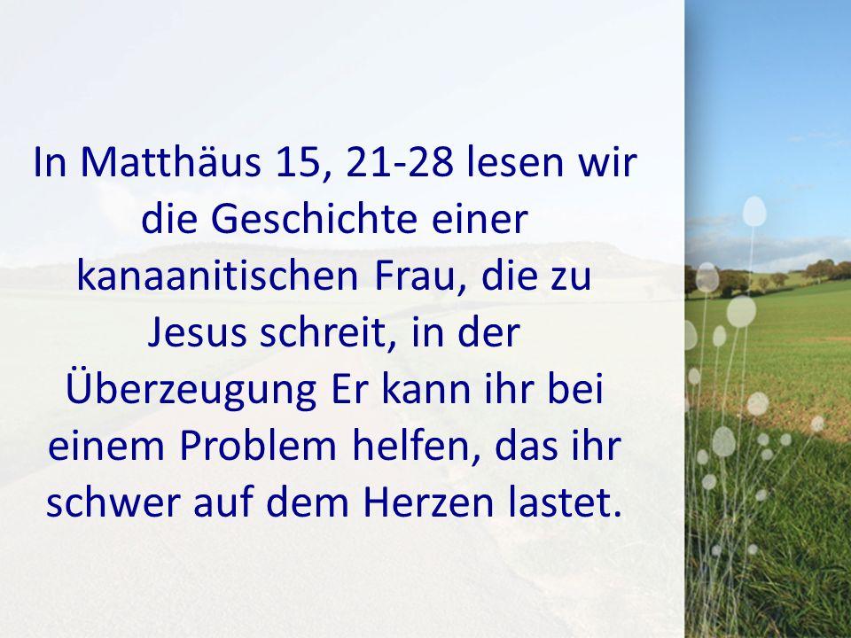 In Matthäus 15, 21-28 lesen wir die Geschichte einer kanaanitischen Frau, die zu Jesus schreit, in der Überzeugung Er kann ihr bei einem Problem helfen, das ihr schwer auf dem Herzen lastet.