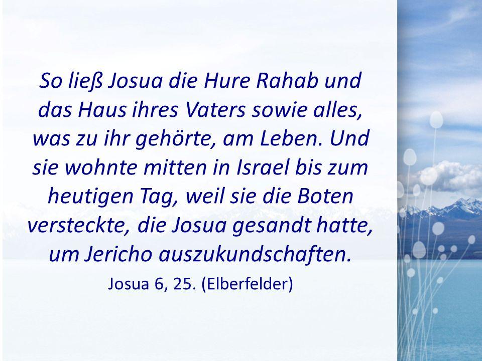 So ließ Josua die Hure Rahab und das Haus ihres Vaters sowie alles, was zu ihr gehörte, am Leben. Und sie wohnte mitten in Israel bis zum heutigen Tag