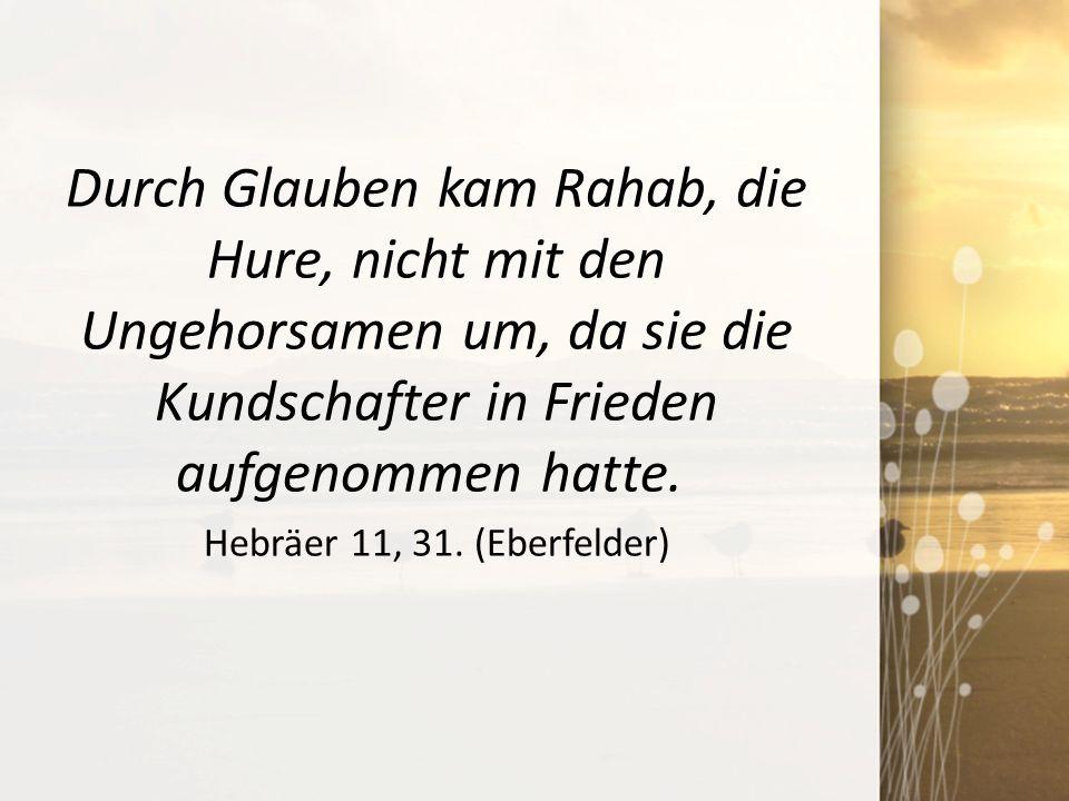 Durch Glauben kam Rahab, die Hure, nicht mit den Ungehorsamen um, da sie die Kundschafter in Frieden aufgenommen hatte. Hebräer 11, 31. (Eberfelder)