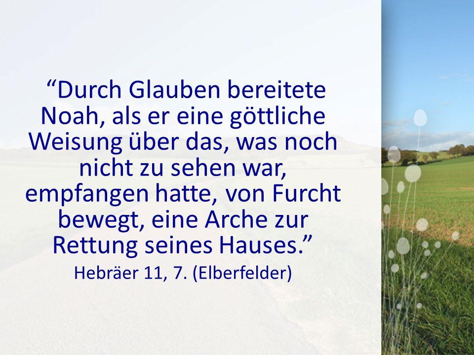 Durch Glauben bereitete Noah, als er eine göttliche Weisung über das, was noch nicht zu sehen war, empfangen hatte, von Furcht bewegt, eine Arche zur Rettung seines Hauses. Hebräer 11, 7.