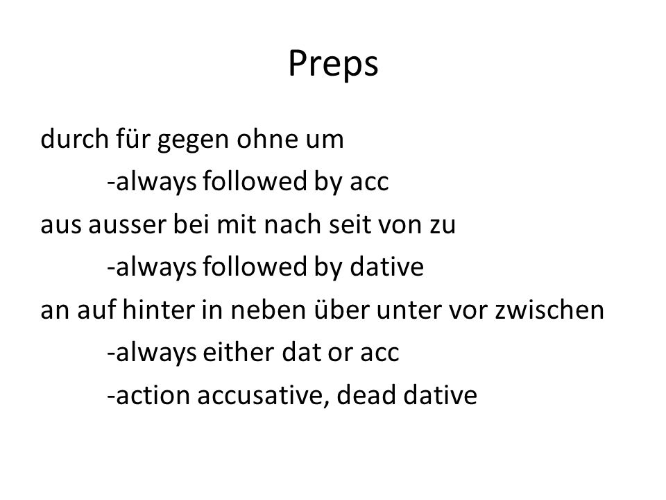 Preps durch für gegen ohne um -always followed by acc aus ausser bei mit nach seit von zu -always followed by dative an auf hinter in neben über unter vor zwischen -always either dat or acc -action accusative, dead dative
