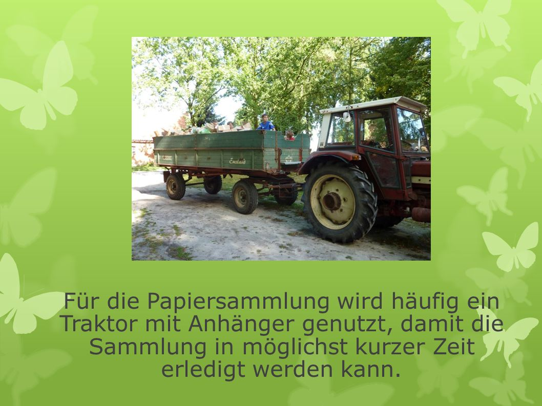 Für die Papiersammlung wird häufig ein Traktor mit Anhänger genutzt, damit die Sammlung in möglichst kurzer Zeit erledigt werden kann.