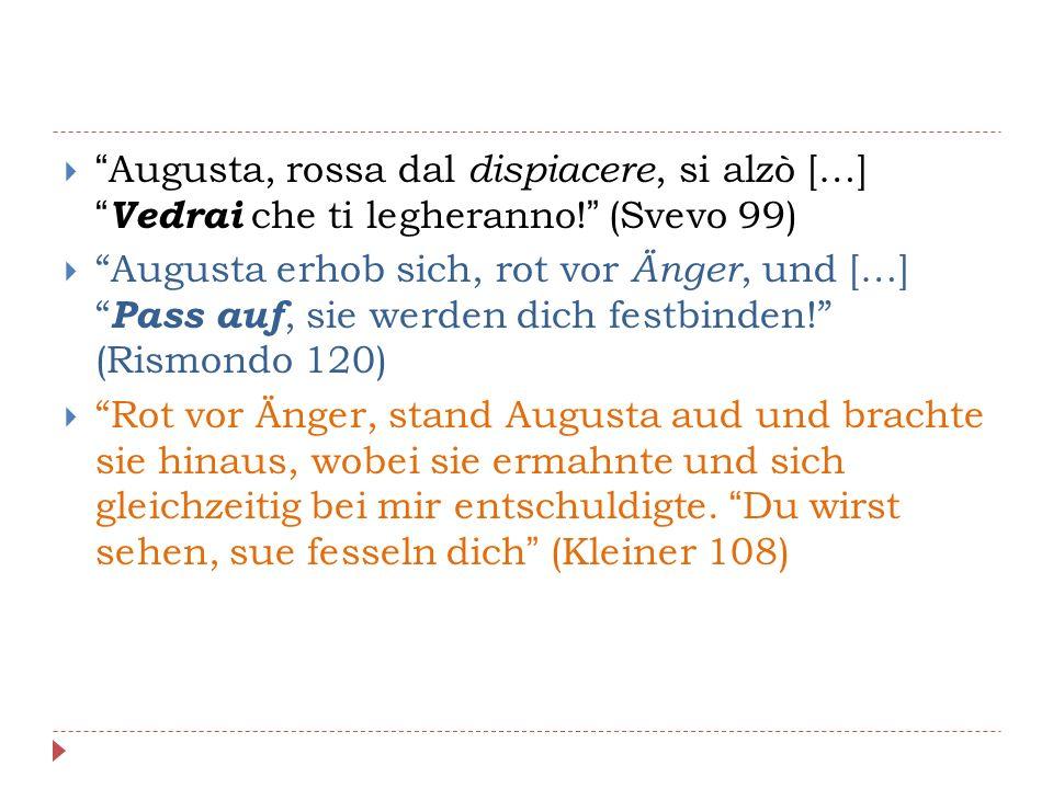  Augusta, rossa dal dispiacere, si alzò […] Vedrai che ti legheranno! (Svevo 99)  Augusta erhob sich, rot vor Änger, und […] Pass auf, sie werden dich festbinden! (Rismondo 120)  Rot vor Änger, stand Augusta aud und brachte sie hinaus, wobei sie ermahnte und sich gleichzeitig bei mir entschuldigte.