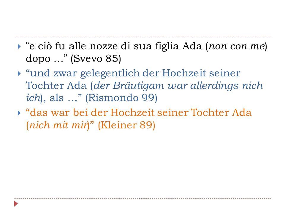  e ciò fu alle nozze di sua figlia Ada ( non con me ) dopo … (Svevo 85)  und zwar gelegentlich der Hochzeit seiner Tochter Ada ( der Bräutigam war allerdings nich ich ), als … (Rismondo 99)  das war bei der Hochzeit seiner Tochter Ada ( nich mit mir ) (Kleiner 89)
