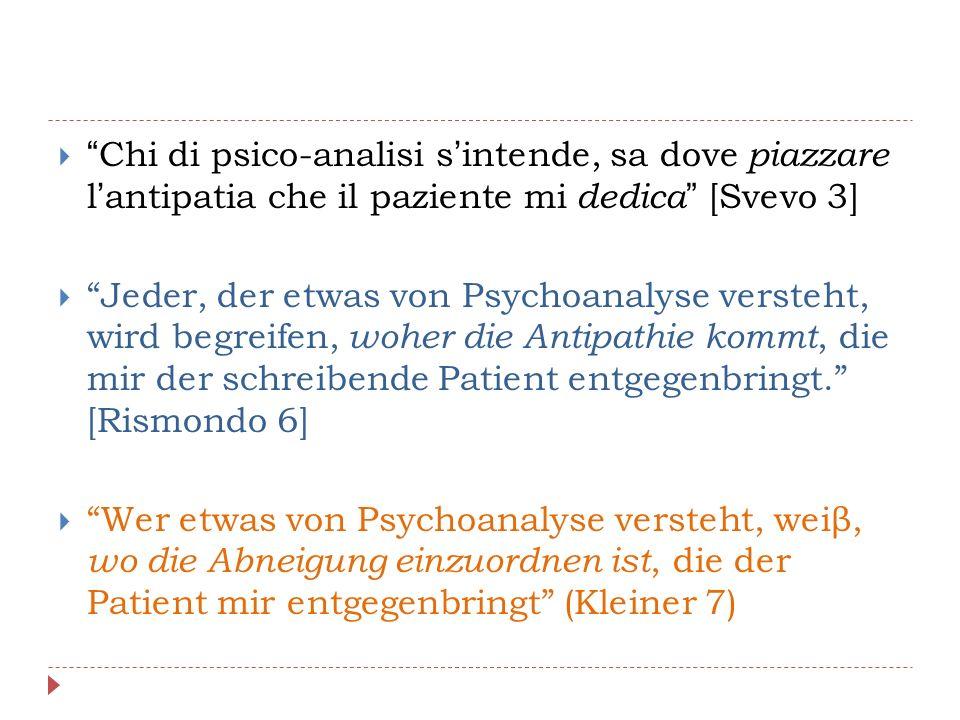  Chi di psico-analisi s'intende, sa dove piazzare l'antipatia che il paziente mi dedica [Svevo 3]  Jeder, der etwas von Psychoanalyse versteht, wird begreifen, woher die Antipathie kommt, die mir der schreibende Patient entgegenbringt. [Rismondo 6]  Wer etwas von Psychoanalyse versteht, weiβ, wo die Abneigung einzuordnen ist, die der Patient mir entgegenbringt (Kleiner 7)