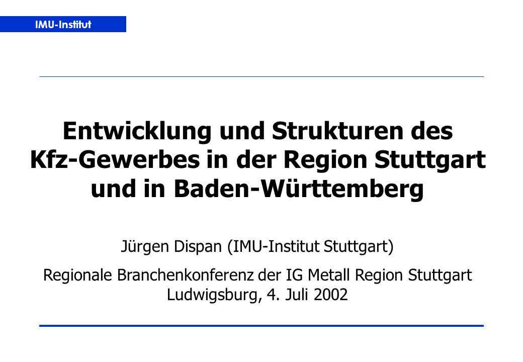 IMU-Institut Entwicklung und Strukturen des Kfz-Gewerbes in der Region Stuttgart und in Baden-Württemberg Jürgen Dispan (IMU-Institut Stuttgart) Regionale Branchenkonferenz der IG Metall Region Stuttgart Ludwigsburg, 4.