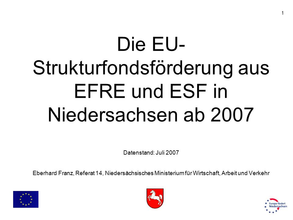 1 Die EU- Strukturfondsförderung aus EFRE und ESF in Niedersachsen ab 2007 Datenstand: Juli 2007 Eberhard Franz, Referat 14, Niedersächsisches Ministe