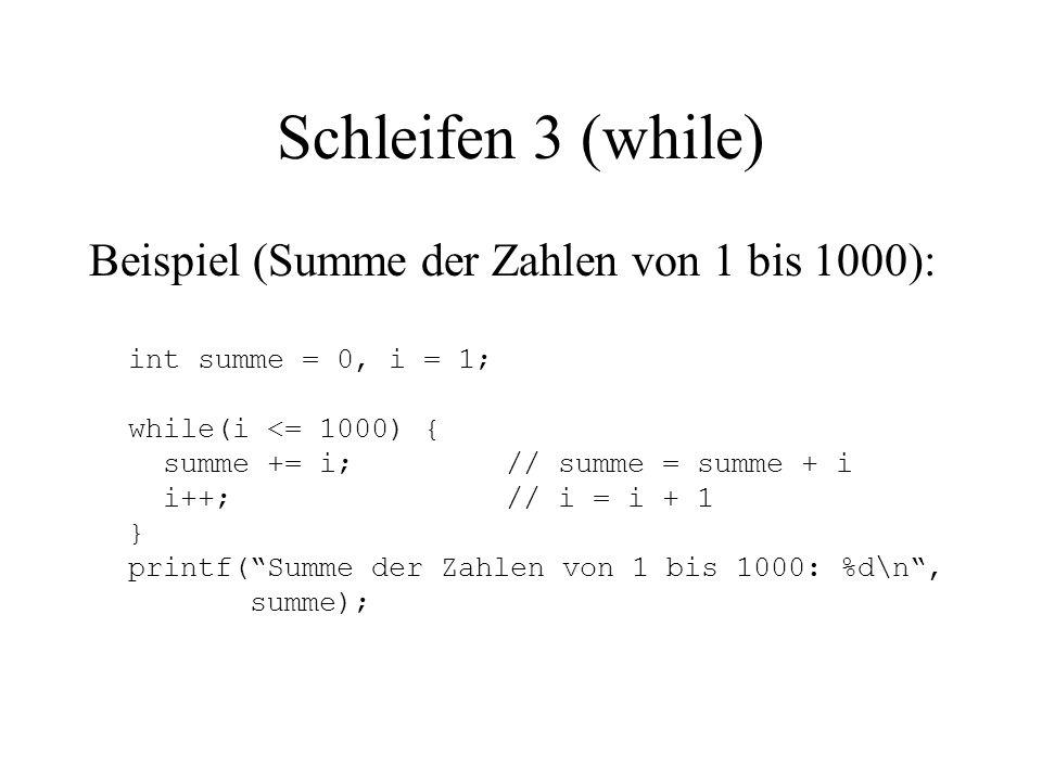 Schleifen 3 (while) Beispiel (Summe der Zahlen von 1 bis 1000): int summe = 0, i = 1; while(i <= 1000) { summe += i;// summe = summe + i i++;// i = i