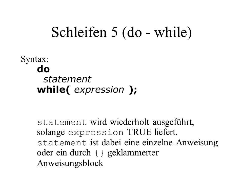 Schleifen 5 (do - while) Syntax: do statement while( expression ); statement wird wiederholt ausgeführt, solange expression TRUE liefert.