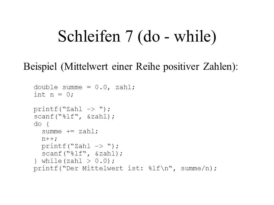 Schleifen 7 (do - while) Beispiel (Mittelwert einer Reihe positiver Zahlen): double summe = 0.0, zahl; int n = 0; printf( Zahl -> ); scanf( %lf , &zahl); do { summe += zahl; n++; printf( Zahl -> ); scanf( %lf , &zahl); } while(zahl > 0.0); printf( Der Mittelwert ist: %lf\n , summe/n);