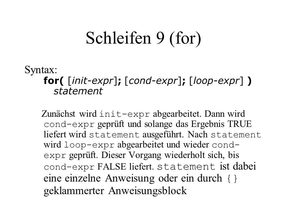 Schleifen 9 (for) Syntax: for( [init-expr]; [cond-expr]; [loop-expr] ) statement Zunächst wird init-expr abgearbeitet. Dann wird cond-expr geprüft und