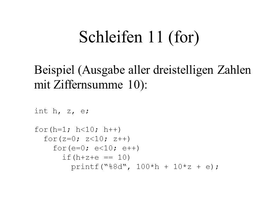 Schleifen 11 (for) Beispiel (Ausgabe aller dreistelligen Zahlen mit Ziffernsumme 10): int h, z, e; for(h=1; h<10; h++) for(z=0; z<10; z++) for(e=0; e<10; e++) if(h+z+e == 10) printf( %8d , 100*h + 10*z + e);