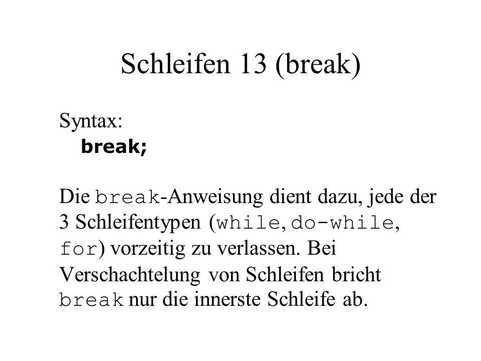 Schleifen 13 (break) Syntax: break; Die break -Anweisung dient dazu, jede der 3 Schleifentypen ( while, do-while, for ) vorzeitig zu verlassen. Bei Ve