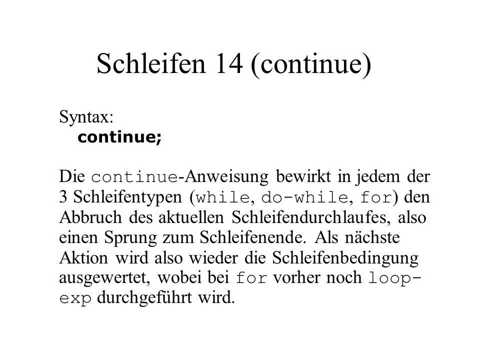Schleifen 14 (continue) Syntax: continue; Die continue -Anweisung bewirkt in jedem der 3 Schleifentypen ( while, do-while, for ) den Abbruch des aktuellen Schleifendurchlaufes, also einen Sprung zum Schleifenende.