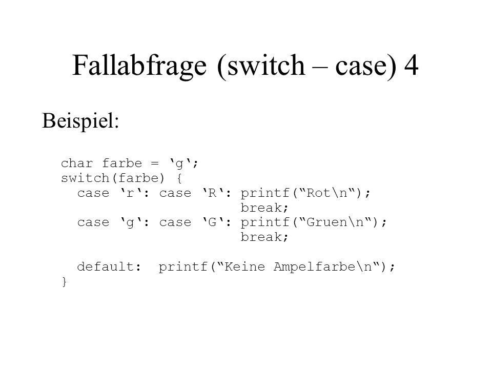 Fallabfrage (switch – case) 4 Beispiel: char farbe = 'g'; switch(farbe) { case 'r': case 'R': printf( Rot\n ); break; case 'g': case 'G': printf( Gruen\n ); break; default: printf( Keine Ampelfarbe\n ); }