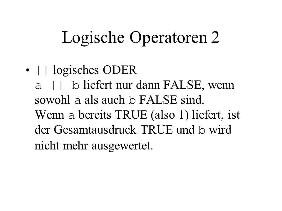 Logische Operatoren 2 || logisches ODER a || b liefert nur dann FALSE, wenn sowohl a als auch b FALSE sind. Wenn a bereits TRUE (also 1) liefert, ist