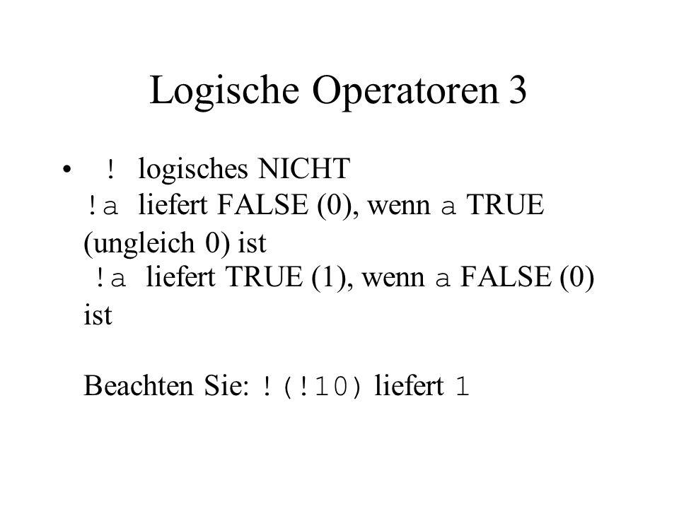 Logische Operatoren 3 ! logisches NICHT !a liefert FALSE (0), wenn a TRUE (ungleich 0) ist !a liefert TRUE (1), wenn a FALSE (0) ist Beachten Sie: !(!