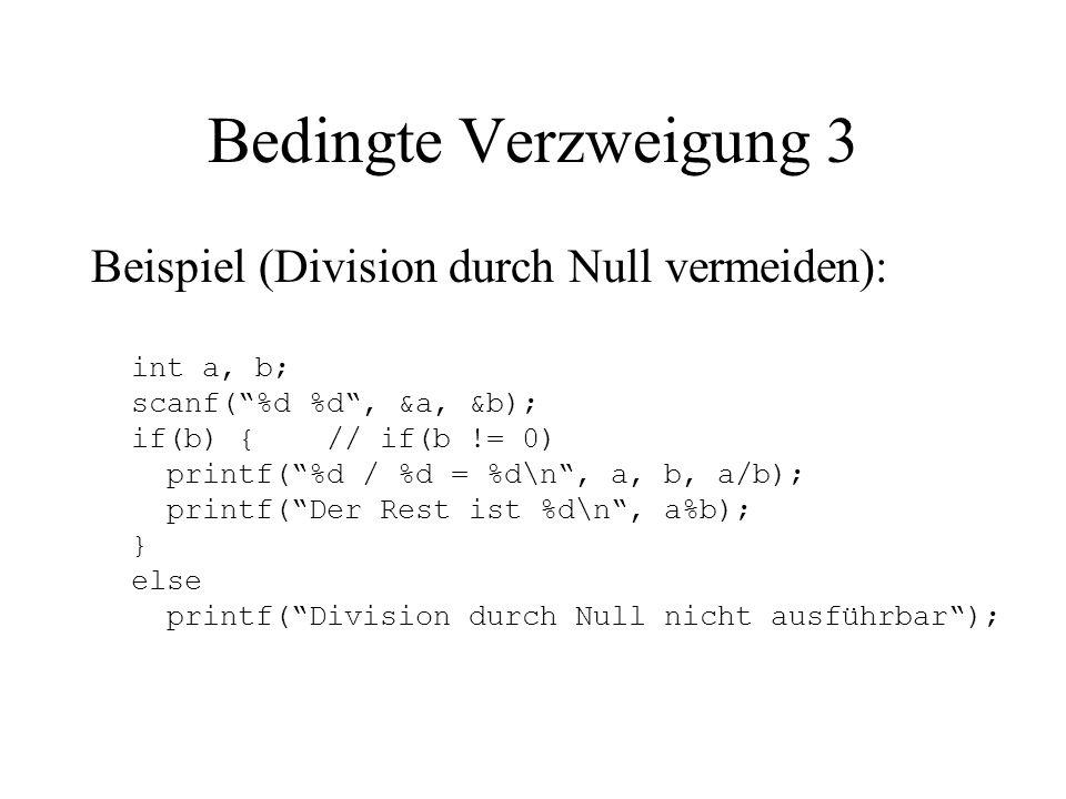 Bedingte Verzweigung 3 Beispiel (Division durch Null vermeiden): int a, b; scanf( %d %d , &a, &b); if(b) { // if(b != 0) printf( %d / %d = %d\n , a, b, a/b); printf( Der Rest ist %d\n , a%b); } else printf( Division durch Null nicht ausführbar );