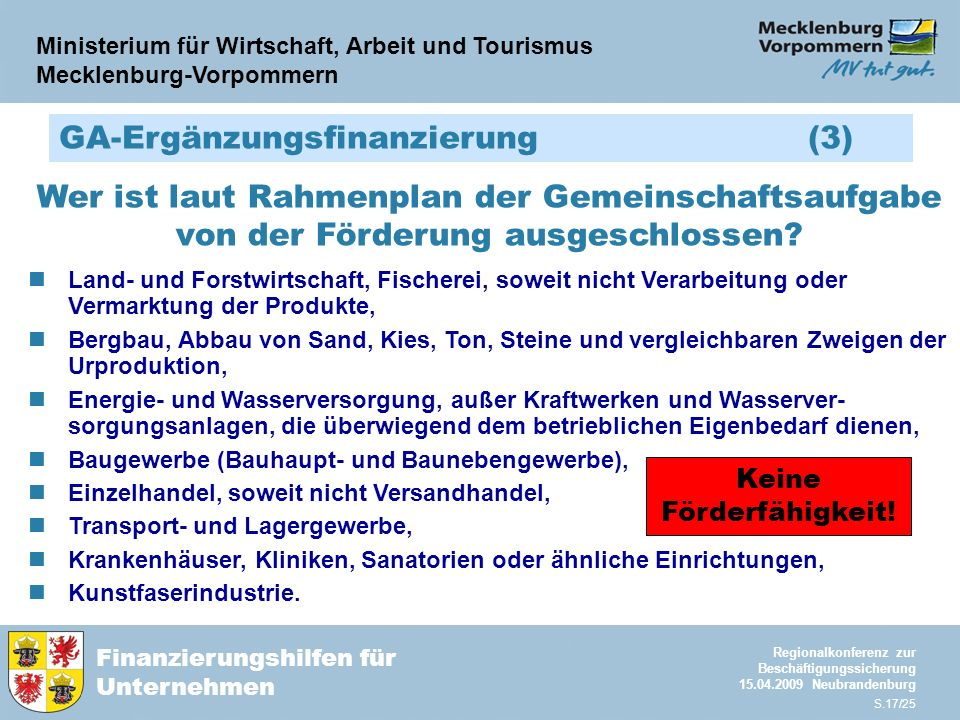 Ministerium für Wirtschaft, Arbeit und Tourismus Mecklenburg-Vorpommern Finanzierungshilfen für Unternehmen Regionalkonferenz zur Beschäftigungssicherung 15.04.2009 Neubrandenburg S.17/25 GA-Ergänzungsfinanzierung (3) Wer ist laut Rahmenplan der Gemeinschaftsaufgabe von der Förderung ausgeschlossen.