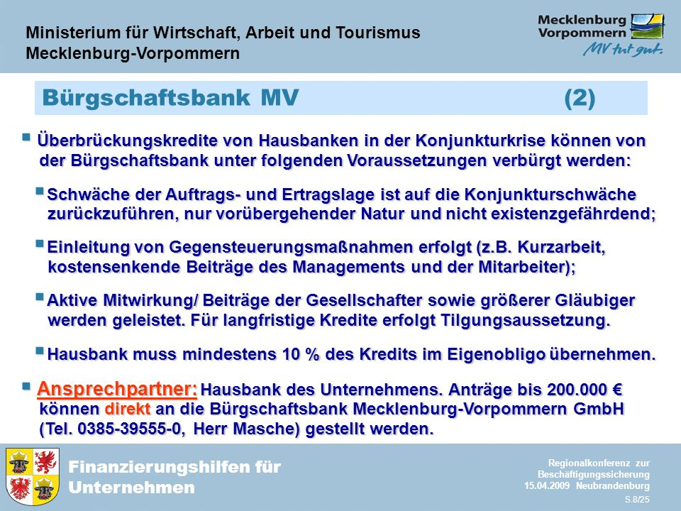 Ministerium für Wirtschaft, Arbeit und Tourismus Mecklenburg-Vorpommern Finanzierungshilfen für Unternehmen Regionalkonferenz zur Beschäftigungssicherung 15.04.2009 Neubrandenburg S.8/25 Bürgschaftsbank MV (2)  Überbrückungskredite von Hausbanken in der Konjunkturkrise können von der Bürgschaftsbank unter folgenden Voraussetzungen verbürgt werden: der Bürgschaftsbank unter folgenden Voraussetzungen verbürgt werden:  Schwäche der Auftrags- und Ertragslage ist auf die Konjunkturschwäche zurückzuführen, nur vorübergehender Natur und nicht existenzgefährdend; zurückzuführen, nur vorübergehender Natur und nicht existenzgefährdend;  Einleitung von Gegensteuerungsmaßnahmen erfolgt (z.B.