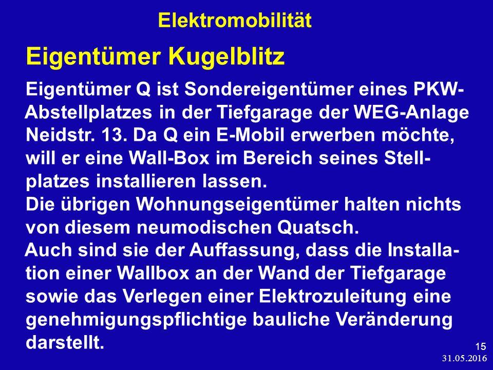 31.05.2016 15 Elektromobilität Eigentümer Kugelblitz Eigentümer Q ist Sondereigentümer eines PKW- Abstellplatzes in der Tiefgarage der WEG-Anlage Neidstr.
