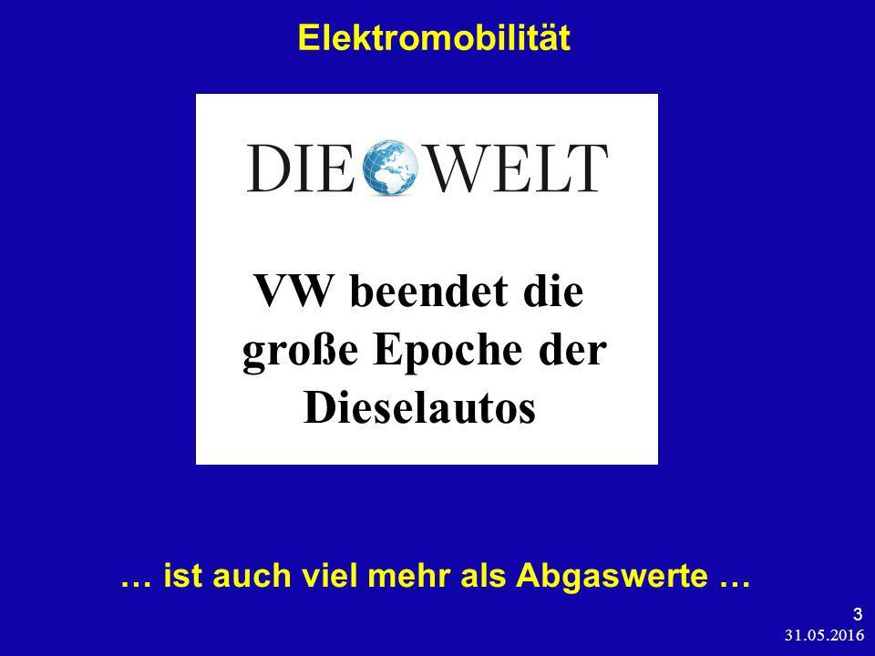 31.05.2016 3 Elektromobilität … ist auch viel mehr als Abgaswerte … VW beendet die große Epoche der Dieselautos