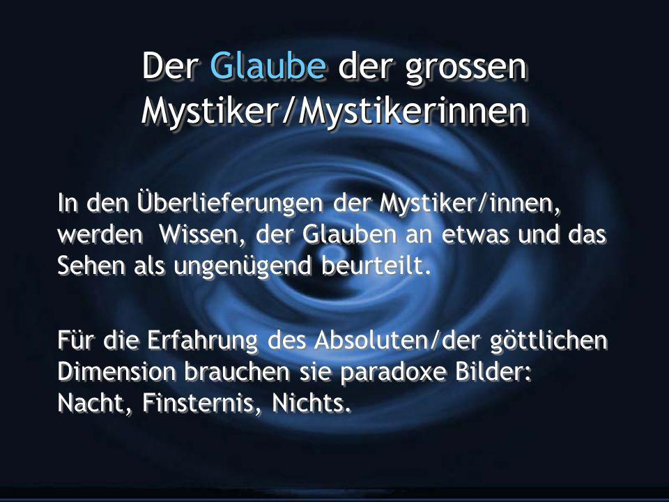 Der Glaube der grossen Mystiker/Mystikerinnen In den Überlieferungen der Mystiker/innen, werden Wissen, der Glauben an etwas und das Sehen als ungenügend beurteilt.