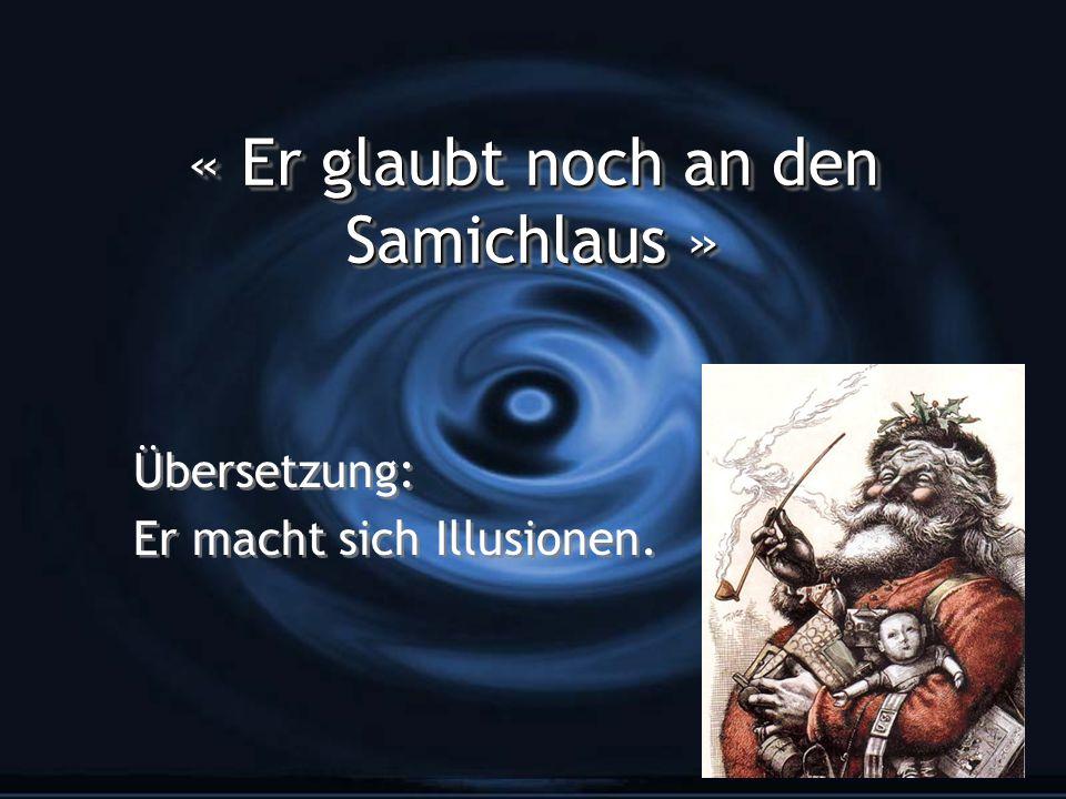 « Er glaubt noch an den Samichlaus » Übersetzung: Er macht sich Illusionen. Übersetzung: Er macht sich Illusionen.