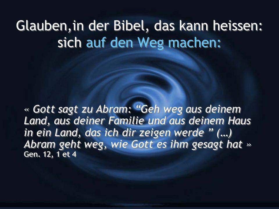 Glauben,in der Bibel, das kann heissen: sich auf den Weg machen: « Gott sagt zu Abram: Geh weg aus deinem Land, aus deiner Familie und aus deinem Haus in ein Land, das ich dir zeigen werde (…) Abram geht weg, wie Gott es ihm gesagt hat » Gen.