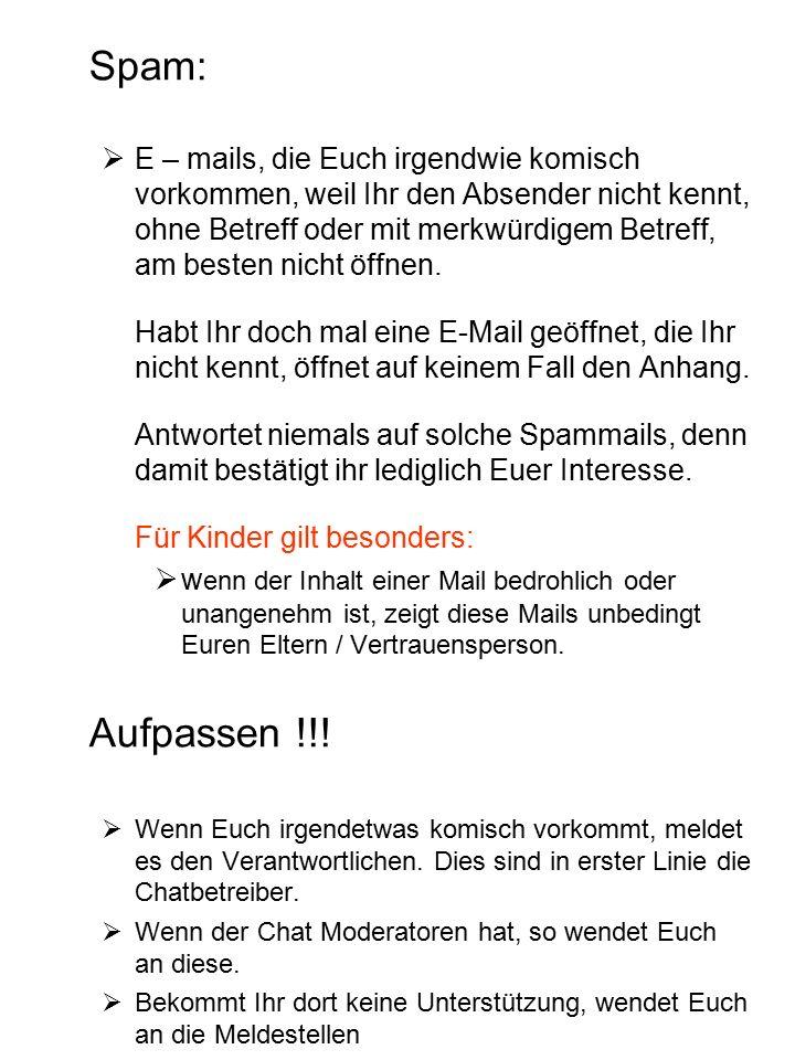 Spam:  E – mails, die Euch irgendwie komisch vorkommen, weil Ihr den Absender nicht kennt, ohne Betreff oder mit merkwürdigem Betreff, am besten nicht öffnen.