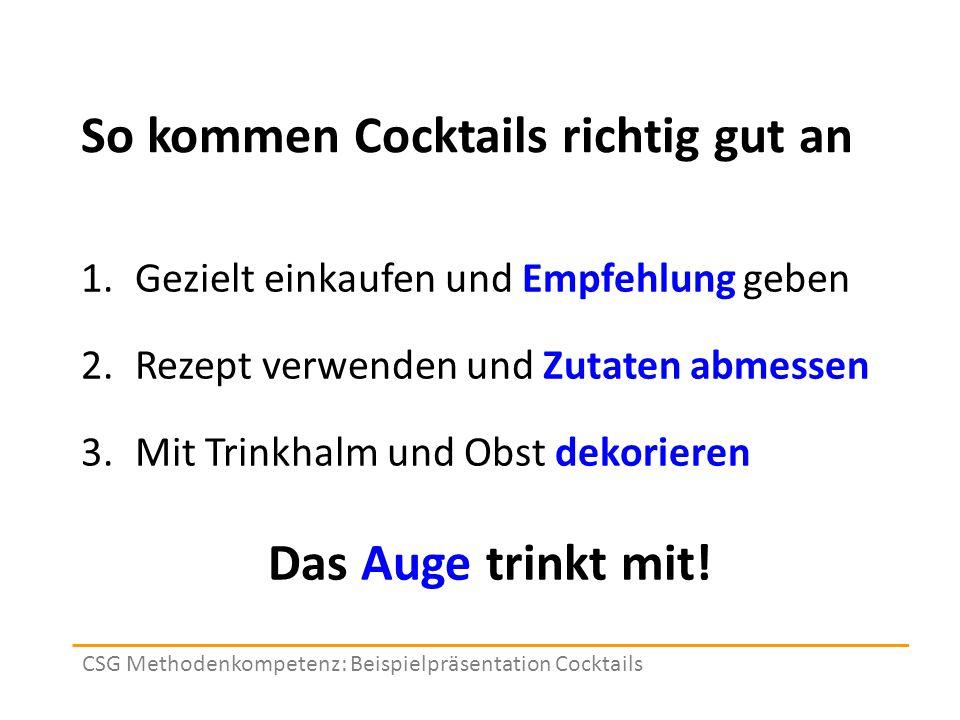 So kommen Cocktails richtig gut an 1.Gezielt einkaufen und Empfehlung geben 2.Rezept verwenden und Zutaten abmessen 3.Mit Trinkhalm und Obst dekorieren CSG Methodenkompetenz: Beispielpräsentation Cocktails Das Auge trinkt mit!